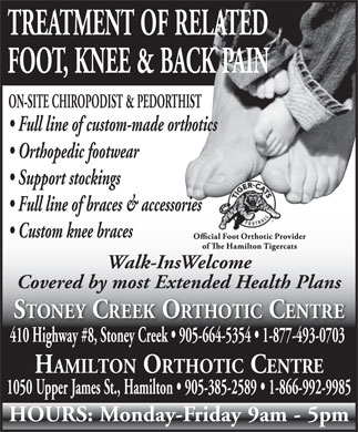 Stoney Creek Orthotic Centre (905-664-5354) - Annonce illustr&eacute;e - TREATMENT OF RELATED FOOT, KNEE &amp; BACK PAIN ON-SITE CHIROPODIST &amp; PEDORTHIST Full line of custom-made orthotics Orthopedic footwear Support stockings Full line of braces &amp; accessories Custom knee braces Walk-InsWelcome Covered by most Extended Health Plans STONEY CREEK ORTHOTIC CENTRE 410 Highway #8, Stoney Creek   905-664-5354   1-877-493-0703 gh y ey HAMILTON ORTHOTIC CENTREAMILTONTHOTICENT 1050 Upper James St., Hamilton   905-385-2589   1-866-992-9985 HOURS: Monday-Friday 9am - 5pm
