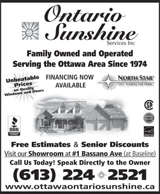 Ontario Sunshine Services Inc (613-224-2521) - Annonce illustrée - Ontario Family Owned and Operated Serving the Ottawa Area Since 1974 FINANCING NOW NORTH STAR AVAILABLE ENERGY STAR Free Estimates Senior Discounts Visit our Showroom at #1 Bassano Ave (at Baseline) Call Us Today! Speak Directly to the Owner (613) 224  2521 www.ottawaontariosunshine.ca
