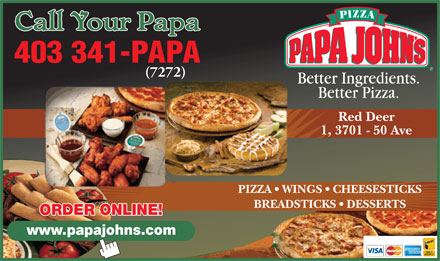Papa John's Pizza (403-406-0457) - Annonce illustrée - (7272) Red Deer 1, 3701 - 50 Ave PIZZA   WINGS   CHEESESTICKS BREADSTICKS   DESSERTS ORDER ONLINE! 403 341-PAPA www.papajohns.com