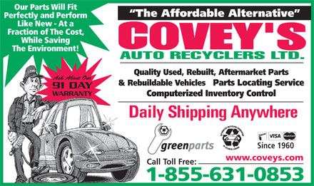 Covey's Auto Recyclers Ltd (1-866-766-1266) - Display Ad - Our Parts Will Fit The Affordable Alternative Perfectly and Perform Like New - At a Fraction of The Cost, While Saving The Environment! Quality Used, Rebuilt, Aftermarket Parts Ask About Our & Rebuildable Vehicles   Parts Locating Service 91 DAY WARRANTY Computerized Inventory Control Daily Shipping Anywhere Since 1960 www.coveys.com Call Toll Free: 1-855-631-0853