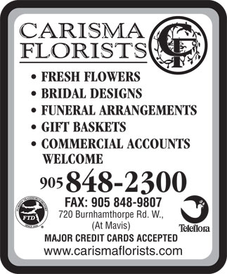 Carisma Florists Ltd (905-848-2300) - Annonce illustrée - FUNERAL ARRANGEMENTS GIFT BASKETS COMMERCIAL ACCOUNTS WELCOME 905 848-2300 FAX: 905 848-9807 720 Burnhamthorpe Rd. W., (At Mavis) MAJOR CREDIT CARDS ACCEPTED www.carismaflorists.com FRESH FLOWERS BRIDAL DESIGNS FUNERAL ARRANGEMENTS GIFT BASKETS COMMERCIAL ACCOUNTS WELCOME 905 848-2300 FAX: 905 848-9807 FRESH FLOWERS BRIDAL DESIGNS 720 Burnhamthorpe Rd. W., (At Mavis) MAJOR CREDIT CARDS ACCEPTED www.carismaflorists.com