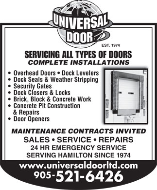 Universal Door &amp; Equipment Ltd (905-521-6426) - Annonce illustr&eacute;e - EST. 1974 SERVICING ALL TYPES OF DOORS COMPLETE INSTALLATIONSTALLATIONS Overhead Doors   Dock Levelers Dock Seals &amp; Weather Stripping Security Gates Dock Closers &amp; Locks Brick, Block &amp; Concrete Work Concrete Pit Construction &amp; Repairs Door Openers MAINTENANCE CONTRACTS INVITED SALES   SERVICE   REPAIRS 24 HR EMERGENCY SERVICE SERVING HAMILTON SINCE 1974 www.universaldoorltd.com 905- 521-6426
