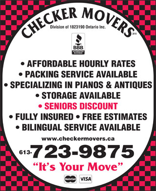 Checker Movers (613-604-0749) - Display Ad - Division of 1823190 Ontario Inc. 2010 AFFORDABLE HOURLY RATES PACKING SERVICE AVAILABLE SPECIALIZING IN PIANOS & ANTIQUES STORAGE AVAILABLE SENIORS DISCOUNT FULLY INSURED   FREE ESTIMATES BILINGUAL SERVICE AVAILABLE www.checkermovers.ca 613- 723-9875 It s Your Move