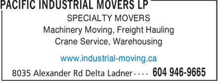 Pacific Industrial Movers LP (604-952-1526) - Display Ad - SPECIALTY MOVERS Machinery Moving, Freight Hauling Crane Service, Warehousing www.industrial-moving.ca SPECIALTY MOVERS Machinery Moving, Freight Hauling Crane Service, Warehousing www.industrial-moving.ca