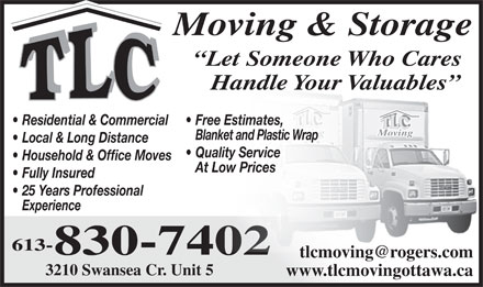 TLC Moving & Freight (613-830-7402) - Display Ad - Moving & Storage Let Someone Who Cares Handle Your Valuables Residential & Commercial Free Estimates, Moving Blanket and Plastic Wrap Local & Long Distance Quality Service Household & Office Moves At Low Prices Fully Insured 25 Years Professional Experience 613- 830-7402 tlcmoving@rogers.com 3210 Swansea Cr. Unit 5 www.tlcmovingottawa.ca
