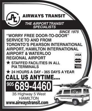 Airways Transit (905-689-4460) - Annonce illustrée - SPECIALISTS SINCE 1975 WORRY FREE DOOR-TO-DOOR SERVICE TO AND FROM TORONTO S PEARSON INTERNATIONAL AIRPORT, HAMILTON INTERNATIONAL AIRPORT & WATERLOO REGIONAL AIRPORT STAFFED FACILITIES IN ALL PIA TERMINALS 24 HOURS A DAY - 365 DAYS A YEAR CALL US ANYTIME.... 905 THE AIRPORT TRANSIT HAMILTON 689-4460 35 Highway 5 West www.airwaystransit.com
