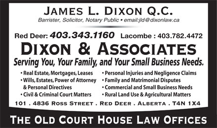 Dixon &amp; Associates Law Offices (403-343-1160) - Annonce illustr&eacute;e - James L. Dixon Q.C. Barrister, Solicitor, Notary Public   email:jld@dixonlaw.ca Red Deer: 403.343.1160 Lacombe : 403.782.4472 Personal Injuries and Negligence Claims  Real Estate, Mortgages, Leases Family and Matrimonial Disputes  Wills, Estates, Power of Attorney Commercial and Small Business Needs  &amp;   Personal Directives Rural Land Use &amp; Agricultural Matters   Civil &amp; Criminal Court Matters 101 . 4836 Ross Street . Red Deer . Alberta . T4N 1X4 The Old Court House Law Offices