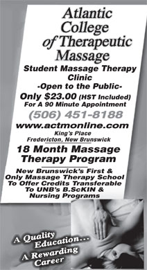 Atlantic College of Therapeutic Massage (506-451-8188) - Annonce illustr&eacute;e - Student Massage Therapy Clinic -Open to the Public- Only $23.00 (HST Included) For A 90 Minute Appointment 18 Month Massage Therapy Program New Brunswick s First &amp; Only Massage Therapy School To Offer Credits Transferable To UNB s B.ScKIN &amp; Nursing Programs
