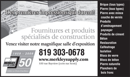 Merkley Supply Ltd (613-604-0319) - Annonce illustr&eacute;e - Brique (tous types) Pierre (tous types) Des premi&egrave;res impressions qui durent!Des premi&egrave;res impressions qui durent! Pierre avec mince couche de vernis Produits d am&eacute;nagement paysager Fournitures et produits Produits de ciment sp&eacute;cialis&eacute;s de construction B&eacute;ton Restauration Venez visiter notre magnifique salle d exposition Calfeutrage Isolation 819 303-0678 Blocs de verre www.merkleysupply.com Blocs de b&eacute;ton 100 rue Bayview (coin rue Scott) Pierre naturelle Planchers de C&eacute;l&egrave;bre ses 50 ans d excellence bois franc