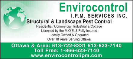 Envirocontrol IPM Services Inc (613-722-8331) - Annonce illustrée - Structural & Landscape Pest Control Residential, Commercial, Industrial & Cottage Licensed by the M.O.E. & Fully Insured Locally Owned & Operated Over 18 Years Serving Ottawa Ottawa & Area: 613-722-8331 613-623-7140 Toll Free: 1-866-623-7140 www.envirocontrolipm.com