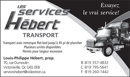 Services H&eacute;bert (819-357-4832) - Annonce illustr&eacute;e - Transport avec remorque flat bed jusqu'&agrave; 45 pi de plancher Plusieurs unit&eacute;s disponibles Permis pour largeur excessive Louis-Philippe H&eacute;bert, prop. 70, rue Dumoulin B:819 357-4832 Victoriaville, Qc G6S 0E8 C:819 795-5641 serviceshebert@videotron.ca F:819 260-1442
