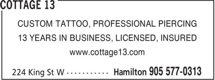 Cottage 13 (905-577-0313) - Annonce illustrée - CUSTOM TATTOO, PROFESSIONAL PIERCING 13 YEARS IN BUSINESS, LICENSED, INSURED www.cottage13.com CUSTOM TATTOO, PROFESSIONAL PIERCING 13 YEARS IN BUSINESS, LICENSED, INSURED www.cottage13.com