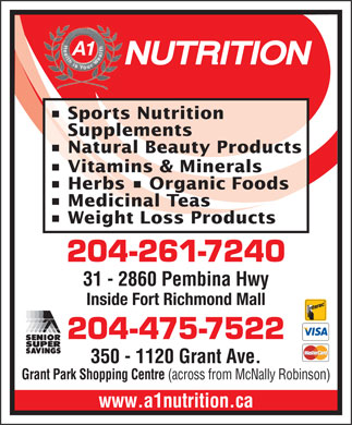 A 1 Nutrition (204-475-7522) - Display Ad - A1 Sports Nutrition Supplements Natural Beauty Products Vitamins &amp; Minerals Herbs   Organic Foods Medicinal Teas Weight Loss Products 204-261-7240 31 - 2860 Pembina Hwy Fort Richmond Plaza (across from Shoppers) Inside Fort Richmond Mall 204-475-7522 350 - 1120 Grant Ave. Grant Park Shopping Centre (across from McNally Robinson) www.a1nutrition.ca A1 Sports Nutrition Supplements Natural Beauty Products Vitamins &amp; Minerals Herbs   Organic Foods Medicinal Teas Weight Loss Products 204-261-7240 31 - 2860 Pembina Hwy Fort Richmond Plaza (across from Shoppers) Inside Fort Richmond Mall 204-475-7522 350 - 1120 Grant Ave. Grant Park Shopping Centre (across from McNally Robinson) www.a1nutrition.ca