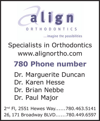 Align Orthodontics (780-463-5141) - Display Ad - Specialists in Orthodontics www.alignortho.com 780 Phone number Dr. Marguerite Duncan Dr. Karen Hesse Dr. Brian Nebbe Dr. Paul Major nd 2 Fl, 2551 Hewes Way......780.463.5141 26, 171 Broadway BLVD......780.449.6597