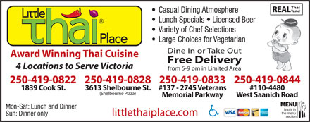 Little Thai Place (250-477-8900) - Display Ad - Casual Dining Atmosphere Lunch Specials   Licensed Beer Variety of Chef Selections Large Choices for Vegetarian Dine In or Take Out Award Winning Thai Cuisine Free Delivery 4 Locations to Serve Victoria from 5-9 pm in Limited Area 250-419-0822 250-419-0833250-419-0828 250-419-0844 1839 Cook St. #137 - 2745 Veterans3613 Shelbourne St. #110-4480 (Shelbourne Plaza) Memorial Parkway West Saanich Road MENU Mon-Sat: Lunch and Dinner find it in the menu Sun: Dinner only littlethaiplace.com section