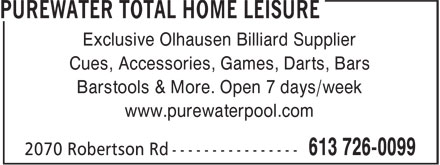 Purewater Total Home Leisure (613-604-4246) - Display Ad - Exclusive Olhausen Billiard Supplier Cues, Accessories, Games, Darts, Bars Barstools & More. Open 7 days/week www.purewaterpool.com