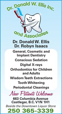 Ellis Donald W Dr (250-365-3339) - Display Ad - Dr. Donald W. Ellis Dr. Robyn Isaacs General, Cosmetic and Implant Dentistry Conscious Sedation Digital X-rays Orthodontics for Children and Adults Wisdom Teeth Extractions Tooth Whitening Periodontal Cleanings 663 Columbia Avenue Castlegar, B.C. V1N 1H1 Beside the Downtown Liquor Store 250 365-3339