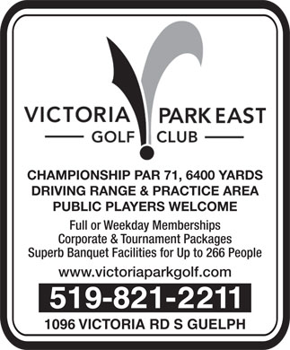 Victoria Park East Golf Club (226-314-0951) - Annonce illustrée - CHAMPIONSHIP PAR 71, 6400 YARDS DRIVING RANGE & PRACTICE AREA PUBLIC PLAYERS WELCOME Full or Weekday Memberships Corporate & Tournament Packages Superb Banquet Facilities for Up to 266 People www.victoriaparkgolf.com 519-821-2211 1096 VICTORIA RD S GUELPH