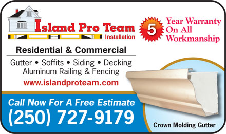 Island Pro Team Installation Inc (250-727-9179) - Display Ad - Year Warranty On All Workmanship Residential & Commercial Gutter   Soffits   Siding   Decking Aluminum Railing & Fencing www.islandproteam.com Call Now For A Free Estimateate 250 727-91799 Crown Molding Gutter