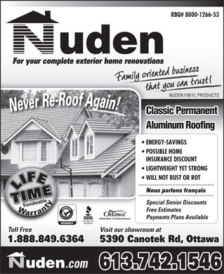 Nuden Vinyl Products (613-742-1546) - Display Ad - RBQ# 8000-1266-53 For your complete exterior home renovations Family oriented businessthat you can trust!t you can trF rientmy ed NUDEN VINYL PRODUCTS Classic Permanent Aluminum Roofing ENERGY-SAVINGS POSSIBLE HOME INSURANCE DISCOUNT LIGHTWEIGHT YET STRONG WILL NOT RUST OR ROT Nous parlons fran&ccedil;ais Special Senior Discounts Free Estimates Payments Plans Available Chamber of Commerce Visit our showroom at Toll Free 1.888.849.6364 5390 Canotek Rd, Ottawa .com 613.742.1546