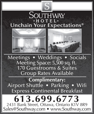 Southway Hotel (1-866-278-8067) - Annonce illustrée - Unchain Your Expectations Meetings     Weddings     Socials Meeting Space: 5,500 sq. ft. 170 Guestrooms & Suites Group Rates Available Complimentary: Airport Shuttle     Parking     Wifi Express Continental Breakfast 613.699.6773 2431 Bank Street, Ottawa, Ontario K1V 8R9