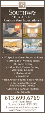 Southway Hotel (1-866-278-8067) - Annonce illustrée - Pet Friendly 613.699.6769 www.Southway.com Unchain Your Expectations 170 Spacious Guest Rooms & Suites 5,500 sq. ft. of Meeting Space Business Centre Indoor Pool, Fitness Centre, Whirlpool & Sauna Shallows Grill Free Wi-Fi Free Airport Shuttle & Free Parking In the heart of the South End Shopping District Meeting & Banquet Facilities 2431 Bank Street Ottawa, Ontario K1V 8R9