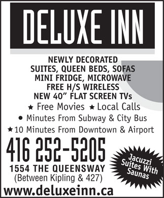 Deluxe Inn (647-800-7019) - Display Ad - NEWLY DECORATED SUITES, QUEEN BEDS, SOFAS MINI FRIDGE, MICROWAVE FREE H/S WIRELESS NEW 40  FLAT SCREEN TVs Free Movies    Local Calls Minutes From Subway & City Bus 10 Minutes From Downtown & Airport 416 252-5205 1554 THE QUEENSWAY (Between Kipling & 427) www.deluxeinn.ca NEWLY DECORATED SUITES, QUEEN BEDS, SOFAS MINI FRIDGE, MICROWAVE FREE H/S WIRELESS NEW 40  FLAT SCREEN TVs Free Movies    Local Calls Minutes From Subway & City Bus 10 Minutes From Downtown & Airport 416 252-5205 1554 THE QUEENSWAY (Between Kipling & 427) www.deluxeinn.ca