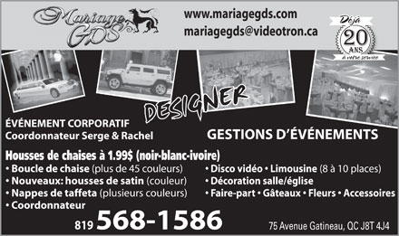 Mariage G D S (819-568-1586) - Annonce illustr&eacute;e - www.mariagegds.com D&eacute;j&agrave; mariagegds@videotron.ca &agrave; votre service DESIGNER &Eacute;V&Eacute;NEMENT CORPORATIF GESTIONS D &Eacute;V&Eacute;NEMENTS Coordonnateur Serge &amp; Rachel Housses de chaises &agrave; 1.99$ (noir-blanc-ivoire) Boucle de chaise (plus de 45 couleurs) Disco vid&eacute;o   Limousine (8 &agrave; 10 places) Nouveaux: housses de satin (couleur) D&eacute;coration salle/&eacute;glise Nappes de taffeta (plusieurs couleurs) Faire-part   G&acirc;teaux   Fleurs   Accessoires Coordonnateur 819 568-1586 75 Avenue Gatineau, QC J8T 4J4
