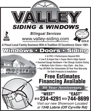 Valley Siding (613-744-8699) - Annonce illustrée - 1997-2011 Bilingual Services www.valley-siding.com A Proud Local Family Business With A Tradition Of Excellence Since 1981. Windows   Doors   Siding Ui PVC   Performance Beyond R20 Low E & Argon Gas   Super Warm-Edge Spacer Heaviest Gauge Hardware   No-Charge Custom Sizing Multiple Color Choice   Any Style - Any Size... Top Off With Our Unbeatable 20 Year Plus Warranty On Both Products & Installation Free Estimates Financing Available 174 30 Year Anniversary 417 WEST EAST St-Laurent Blvd Cyrille Rd Star Top Rd Labrie Micheal St 613- 613-61 417 234-4291 744-8699 Visit our new Showroom Located at 1348 Labrie (Off Cyrville Rd)