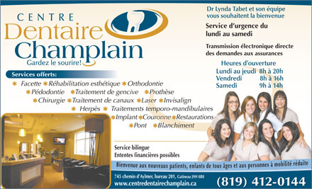 Centre Dentaire Champlain (819-303-1231) - Annonce illustrée - Periodontics Restorations Dentures CENTRE Dentaire Champlain Keep Smiling! We Specialize in: Cosmetic Dentistry Orthodontics Surgery Emergency Services from Monday to Saturday 745 chemin d Aylmer, Dr Lynda Tabet Suite 201, Gatineau Dr Lynda Tabet (819) 412-0142 www.centredentairechamplain.ca