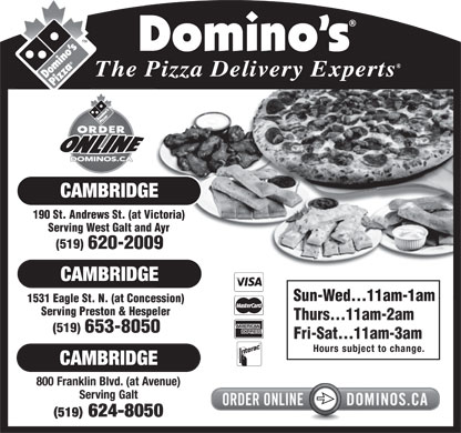Domino's Pizza (519-624-8050) - Annonce illustr&eacute;e - 190 St. Andrews St. (at Victoria) Serving West Galt and Ayr (519) 620-2009 Sun-Wed...11am-1am 1531 Eagle St. N. (at Concession) Serving Preston &amp; Hespeler Thurs...11am-2am (519) 653-8050 Fri-Sat...11am-3am