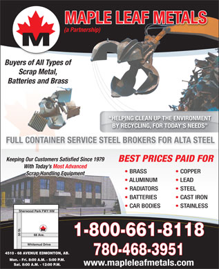 Maple Leaf Metals (A Partnership) (780-468-3951) - Display Ad - MAPLE LEAF METALS (a Partnership) Buyers of All Types of Scrap Metal, Batteries and Brass HELPING CLEAN UP THE ENVIRONMENT BY RECYCLING, FOR TODAY S NEEDS FULL CONTAINER SERVICE STEEL BROKERS FOR ALTA STEELER SERVICE STEEL TAINNL COFUL Keeping Our Customers Satisfied Since 1979 BEST PRICES PAID FOR With Today s Most AdvancedToday s Most Advanced BRASS COPPER Scrap Handling Equipment ALUMINUM LEAD RADIATORS STEEL BATTERIES CAST IRON CAR BODIES STAINLESS Sherwood Park FWY NW 1-800-661-8118 50 St.68 Ave. Whitemud Drive 4510 - 68 AVENUE EDMONTON, AB. 780-468-3951 Mon. - Fri. 8:00 A.M. - 5:00 P.M. www.mapleleafmetals.com Sat. 8:00 A.M. - 12:00 P.M.