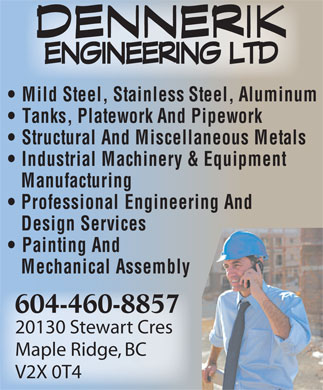 Dennerik Engineering Ltd (604-460-8857) - Display Ad - Mild Steel, Stainless Steel, Aluminum Tanks, Platework And Pipework Structural And Miscellaneous Metals Industrial Machinery & Equipment Manufacturing Professional Engineering And Design Services Painting And Mechanical Assembly 604-460-8857 20130 Stewart Cres Maple Ridge, BC V2X 0T4