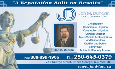 Jon M Duncan Law Corp (250-645-0338) - Annonce illustrée - A Reputation Built on Results Jon M. Duncan LAW CORPORATION Civil Litigation Commercial Litigation Construction Litigation Criminal Litigation Motor Vehicle Act Prohibitions and Suspensions Creditor and Debtor Family Law Jon M. Duncan Residential Property Transfers Fax: 888-899-4906 Ph: 250-645-0379 251 George Street, Prince George, B.C. V2L 1R1G251 reetPrinceGeorgeBCV2L1R1 www.jmd-law.ca