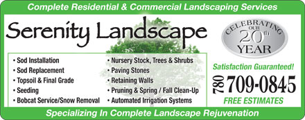 Serenity Landscape (780-709-0845) - Display Ad - CELEBRATINGOUR20th YEAR20th Complete Residential & Commercial Landscaping Services Sod Installation Nursery Stock, Trees & Shrubs Satisfaction Guaranteed! Sod Replacement Paving Stones Topsoil & Final Grade Retaining Walls 709-0845 Seeding Pruning & Spring / Fall Clean-Up 780 Bobcat Service/Snow Removal Automated Irrigation Systems FREE ESTIMATES Specializing In Complete Landscape Rejuvenation