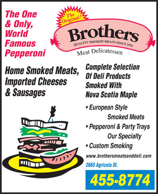 Brothers Meats & Delicatessen Ltd (902-704-2942) - Display Ad - The One & Only, World Famous Pepperoni Complete Selection Home Smoked Meats, Of Deli Products Imported Cheeses Smoked With & Sausages Nova Scotia Maple European Style Smoked Meats Pepperoni & Party Trays Our Specialty Custom Smoking www.brothersmeatsanddeli.com 2665 Agricola St.
