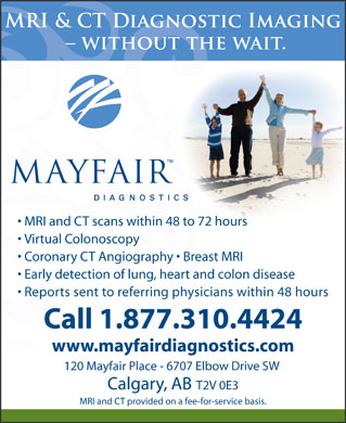 Mayfair Diagnostics (1-877-428-4674) - Display Ad - MRI and CT scans within 48 to 72 hoursours Virtual Colonoscopy Coronary CT Angiography   Breast MRI Early detection of lung, heart and colon disease Reports sent to referring physicians within 48 hours Call 1.877.310.4424 www.mayfairdiagnostics.com 120 Mayfair Place - 6707 Elbow Drive SW Calgary, ABT2V 0E3 MRI and CT provided on a fee-for-service basis.