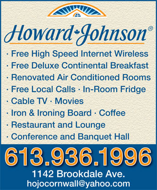Howard Johnson Hotel (613-936-1996) - Annonce illustr&eacute;e - &middot; Free High Speed Internet Wireless &middot; Free Deluxe Continental Breakfast &middot; Renovated Air Conditioned Rooms &middot; Free Local Calls &middot; In-Room Fridge &middot; Cable TV &middot; Movies &middot; Iron &amp; Ironing Board &middot; Coffee &middot; Restaurant and Lounge &middot; Conference and Banquet Hall 613.936.1996 1142 Brookdale Ave. hojocornwall@yahoo.com