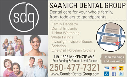 Saanich Dental Group (250-419-9734) - Annonce illustr&eacute;e - SAANICH DENTAL GROUP Dental care for your whole family, from toddlers to grandparents &middot; Family Dentistry &middot; Dental Implants &middot; 1-Hour Whitening &middot; White Fillings &middot; Invisalign Invisible Braces &middot; Sedation &middot; One-Visit Porcelain Crowns Open evenings 119-1595 McKENZIE VE. Free Parking &amp; Ground-Level Access and weekends 250-477-7321 www.SaanichDentalGroup.com