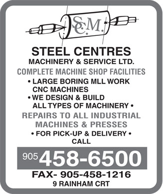 Steel Centres Machinery & Service Ltd (905-458-6500) - Annonce illustrée - STEEL CENTRES MACHINERY & SERVICE LTD. COMPLETE MACHINE SHOP FACILITIES LARGE BORING MLL WORK CNC MACHINES WE DESIGN & BUILD ALL TYPES OF MACHINERY REPAIRS TO ALL INDUSTRIAL MACHINES & PRESSES FOR PICK-UP & DELIVERY CALL 905 458-6500 FAX- 905-458-1216 9 RAINHAM CRT