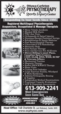 Ottawa Carleton Physiotherapy & SportsInjury Center (613-699-2474) - Annonce illustrée - FREE No Referral APPOINTMENTS Necessary Parking AVAILABLE Athletic/Orthopaedic Bracing & Supplies Independent Medical Examinations Functional Capacity Evaluations ADP & Ergonomic Assessments 613- 909-2241 Most Emergencies Seen Same Day MORNING/EVENING Head Office: 168 Charlotte St. (at Rideau), Suite 305 www.ocphysio.com Registered Multilingual Physiotherapists Acupuncture, Occupational & Massage Therapists Motor Vehicle Accidents Blocked Milk Ducts TMJ (Jaw Pain) Orthopaedic & Spinal Injuries Dizziness/Benign Positional Vertigo Rehabilitation & Sports Medicine Post Burns/Surgical Therapy Ultraviolet/UVB Phototherapy Maternity Beds Post Partum Therapy First Aid Services For All Events Direct Billing to most Plans, Canadian Sport Centres, CSST, SAAQ, DND, WSIB, RCMP & Veterans Affairs Mechanical Traction Magnetic Therapy Radial SHOCKWAVE Therapy Home Visits Custom Foot Orthotics Large Exercise Facility, Whirlpool & Work Hardening