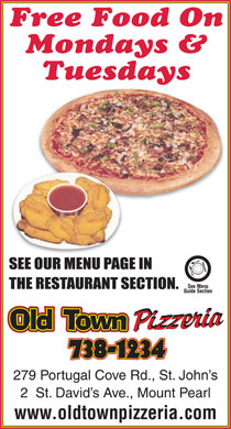 Old Town Pizzeria (709-738-1234) - Annonce illustrée - Free Food On Mondays & Tuesdays 279 Portugal Cove Rd., St. John s 2  St. David s Ave., Mount Pearl www.oldtownpizzeria.com Free Food On Mondays & Tuesdays 279 Portugal Cove Rd., St. John s 2  St. David s Ave., Mount Pearl www.oldtownpizzeria.com