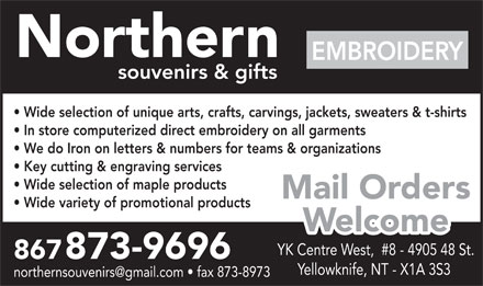 Northern Souvenirs &amp; Gifts (867-873-9696) - Annonce illustr&eacute;e - Northern EMBROIDERY souvenirs &amp; gifts Wide selection of unique arts, crafts, carvings, jackets, sweaters &amp; t-shirts In store computerized direct embroidery on all garments We do Iron on letters &amp; numbers for teams &amp; organizations Key cutting &amp; engraving services Wide selection of maple products Mail Orders Wide variety of promotional products Welcome YK Centre West,  #8 - 4905 48 St. 867873-9696 Yellowknife, NT - X1A 3S3 northernsouvenirs@gmail.com   fax 873-8973