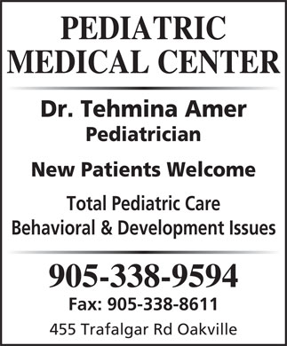 Pediatric Medical Clinic (905-338-9594) - Display Ad - PEDIATRIC MEDICAL CENTER Dr. Tehmina Amer Pediatrician New Patients Welcome Total Pediatric Care Behavioral & Development Issues 905-338-9594 Fax: 905-338-8611 455 Trafalgar Rd Oakville