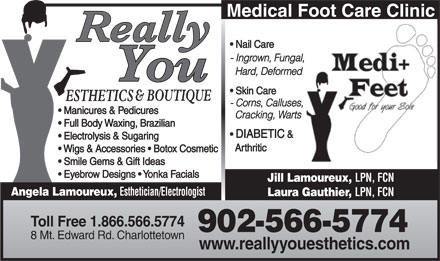 Really You Esthetics & Boutique (902-566-5774) - Display Ad - Nail Care - Ingrown, Fungal, Hard, Deformed Skin Care - Corns, Calluses, Manicures & Pedicures Cracking, Warts Full Body Waxing, Brazilian DIABETIC & Electrolysis & Sugaring Arthritic Wigs & Accessories   Botox Cosmetic Smile Gems & Gift Ideas Eyebrow Designs   Yonka Facials Jill Lamoureux, LPN, FCN Angela Lamoureux, Esthetician/Electrologist Laura Gauthier, LPN, FCN Toll Free 1.866.566.5774 902-566-5774 8 Mt. Edward Rd. Charlottetown www.reallyyouesthetics.com Medical Foot Care Clinic - Ingrown, Fungal, Hard, Deformed Skin Care Medical Foot Care Clinic Nail Care - Corns, Calluses, Manicures & Pedicures Cracking, Warts Full Body Waxing, Brazilian DIABETIC & Electrolysis & Sugaring Arthritic Wigs & Accessories   Botox Cosmetic Smile Gems & Gift Ideas Eyebrow Designs   Yonka Facials Jill Lamoureux, LPN, FCN Angela Lamoureux, Esthetician/Electrologist Laura Gauthier, LPN, FCN Toll Free 1.866.566.5774 902-566-5774 8 Mt. Edward Rd. Charlottetown www.reallyyouesthetics.com