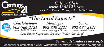 Century 21 Colonial Realty Inc (902-566-2121) - Display Ad - Call or Click www.5662121.com 111 St. Peters Road, Charlottetown Charlottetown Montague Souris 902-566-2121 902-838-2221 902-687-2121 www.5662121.com www.montague21.com www.souris21.com Real Estate Superstore Services Under One Roof