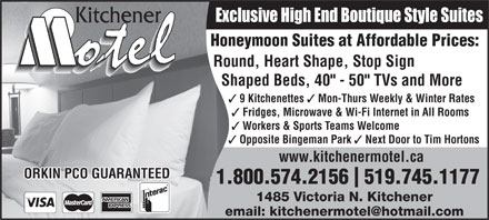 "Kitchener Motel (519-745-1177) - Display Ad - Opposite Bingeman Park Exclusive High End Boutique Style Suites Honeymoon Suites at Affordable Prices: Round, Heart Shape, Stop Sign Shaped Beds, 40"" - 50"" TVs and More 9 Kitchenettes Mon-Thurs Weekly & Winter Rates Fridges, Microwave & Wi-Fi Internet in All Rooms Workers & Sports Teams Welcome Next Door to Tim Hortons www.kitchenermotel.ca ORKIN PCO GUARANTEED 1.800.574.2156  519.745.1177 1485 Victoria N. Kitchener"
