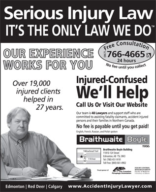 Alberta Braithwaite Boyle (1-877-766-2335) - Display Ad - Serious Injury Law IT S THE ONLY LAW WE DO Free Consultation24 hour (867) No fee untilyou collect766-4665 Injured-Confused Over 19,000 injured clients We ll Help helped in Call Us Or Visit Our Website 27 years. Our team is 48 Lawyers and support staff who are committed to assisting fatality claimants, accident injured persons and their families in Northern Canada. No fee is payable until you get paid! English, French, Russian, and Polish spoken Braithwaite Boyle Building Yellowhead Trail 11816-124 Street 124 St Edmonton, AB  T5L 0M3 118 Ave Tel: (780) 451-9191 Toll Free: (800) 661-4902 Proud sponsor of: www.AccidentInjuryLawyer .com Edmonton Red Deer Calgary