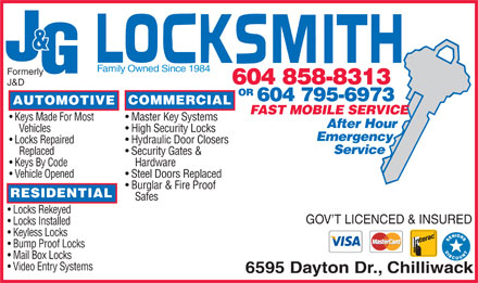 J &amp; G Locksmiths (604-858-8313) - Annonce illustr&eacute;e - &amp; Family Owned Since 1984 Formerly 604 858-8313 J&amp;D OR 604 795-6973 COMMERCIAL AUTOMOTIVE FAST MOBILE SERVICE Master Key Systems  Keys Made For Most After Hour High Security Locks Vehicles Emergency Hydraulic Door Closers  Locks Repaired Service Security Gates &amp; Replaced Hardware  Keys By Code Steel Doors Replaced  Vehicle Opened Burglar &amp; Fire Proof RESIDENTIAL Safes Locks Rekeyed GOV T LICENCED &amp; INSURED Locks Installed Keyless Locks Bump Proof Locks Mail Box Locks Video Entry Systems 6595 Dayton Dr., Chilliwack