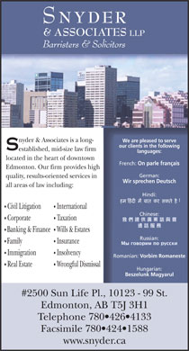 Snyder & Associates LLP (780-426-4133) - Annonce illustrée - Civil Litigation International Chinese: Corporate Taxation Banking & Finance Wills & Estates Russian: Family Insurance Immigration Insolvency Romanian: Vorbim Romaneste Real Estate Wrongful Dismissal NYDER & ASSOCIATES LLP Barristers & Solicitors nyder & Associates is a long- We are pleased to serve our clients in the following established, mid-size law firm languages: located in the heart of downtown French: On parle français Edmonton. Our firm provides high German: quality, results-oriented services in Wir sprechen Deutsch all areas of law including: Hindi: Hungarian: Beszelunk Magyarul #2500 Sun Life Pl., 10123 - 99 St. Edmonton, AB T5J 3H1 Telephone 780 426 4133 Facsimile 780 424 1588 www.snyder.ca